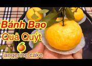 Làm Bánh Bao Quả Quýt siêu ngon-Tangerine Cake-Soba Nguyen